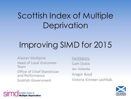 Scottish Index of Multiple Deprivation Improving SIMD for 2015 Alastair McAlpine Head of Local Outcomes Team Office of Chief Statistician and Performance.