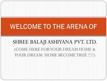 SHREE BALAJI ASHIYANA PVT. LTD. (COME HERE FOR YOUR DREAM HOME & YOUR DREAM HOME BECOME TRUE !!!!) WELCOME TO THE ARENA OF.