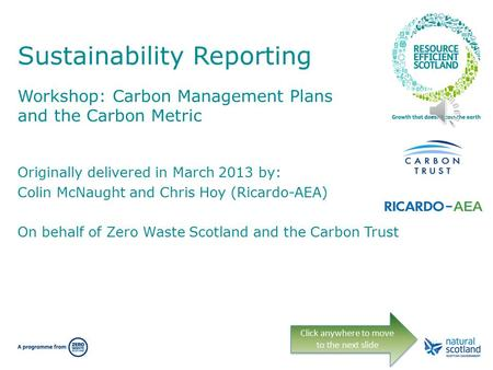 Sustainability Reporting Workshop: Carbon Management Plans and the Carbon Metric Click anywhere to move to the next slide Originally delivered in March.