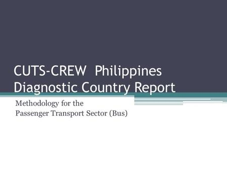 CUTS-CREW Philippines Diagnostic Country Report Methodology for the Passenger Transport Sector (Bus)