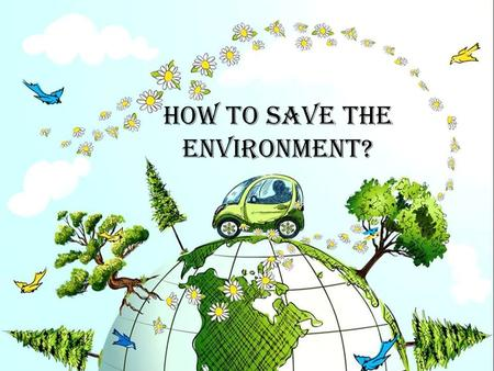 How to save the environment?. The Earth is the only planet we've got - we should protect it and keep it alive. Our natural resources are: -air: -water: