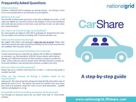 Frequently Asked Questions What is CarShare CarShare is National Grid's employee car sharing scheme. Car sharing is when two or more people share a car.