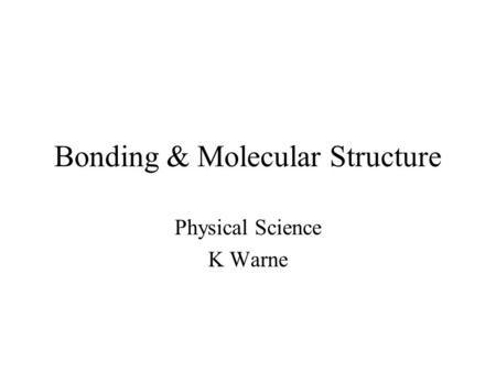 Bonding & Molecular Structure Physical Science K Warne.