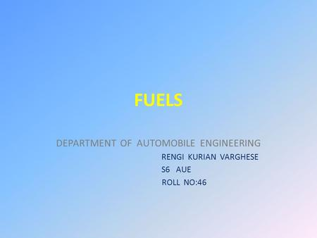FUELS DEPARTMENT OF AUTOMOBILE ENGINEERING RENGI KURIAN VARGHESE S6 AUE ROLL NO:46.