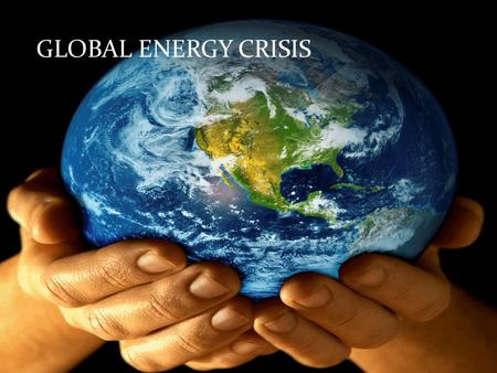 GLOBAL ENERGY CRISIS. ENERGY AND GLOBAL ENERGY Energy is the capacity of a physical system to perform work The energy which appears through out the world.