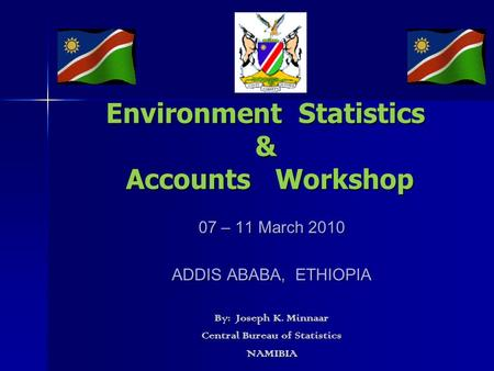 <strong>Environment</strong> Statistics & Accounts Workshop 07 – 11 March 2010 ADDIS ABABA, ETHIOPIA By: Joseph K. Minnaar Central Bureau <strong>of</strong> Statistics NAMIBIA.