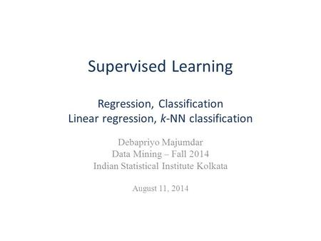 Supervised Learning Regression, Classification Linear regression, k-NN classification Debapriyo Majumdar Data Mining – Fall 2014 Indian Statistical Institute.
