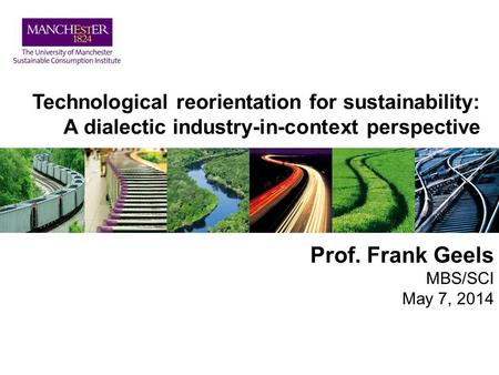 Technological reorientation for sustainability: A dialectic industry-in-context perspective Prof. Frank Geels MBS/SCI May 7, 2014.
