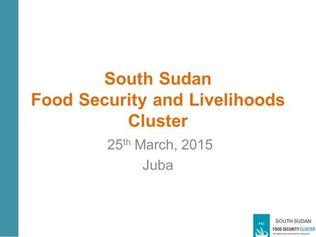 SOUTH SUDAN South Sudan Food Security and Livelihoods Cluster 25 th March, 2015 Juba.