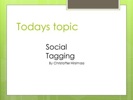 Todays topic Social Tagging By Christoffer Hirsimaa.
