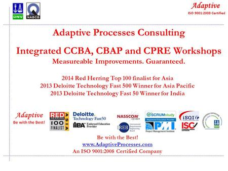 Quality Consulting Adaptive Processes Consulting Integrated CCBA, CBAP and CPRE Workshops Measureable Improvements. Guaranteed. Be with the Best! www.AdaptiveProcesses.com.