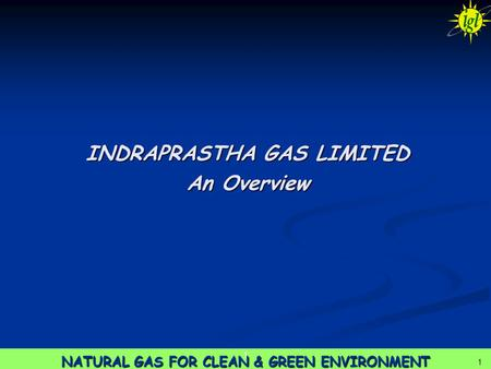 1 NATURAL GAS FOR CLEAN & GREEN ENVIRONMENT 1 1 INDRAPRASTHA GAS LIMITED An Overview.