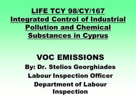 LIFE TCY 98/CY/167 Integrated Control of Industrial Pollution and Chemical Substances in Cyprus VOC EMISSIONS By: Dr. Stelios Georghiades Labour Inspection.