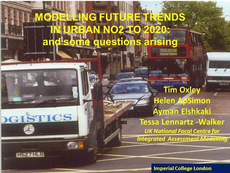 MODELLING FUTURE TRENDS IN URBAN NO2 TO 2020: and some questions arising Tim Oxley Helen ApSimon Ayman Elshkaki Tessa Lennartz -Walker UK National Focal.