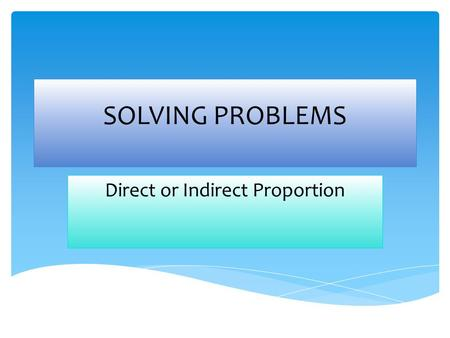 SOLVING PROBLEMS Direct or Indirect Proportion. 1-Read the problems 2- Decide if it is direct or indirect proportion 3- Solve them Steps.