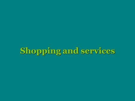Shopping and services. Shopping Shopping - one of the favourites activities today - enjoyed by many people. There are also people, who hate shopping and.