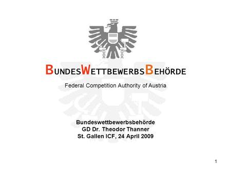 1 Bundeswettbewerbsbehörde GD Dr. Theodor Thanner St. Gallen ICF, 24 April 2009 B UNDES W ETTBEWERBS B EHÖRDE Federal Competition Authority of Austria.
