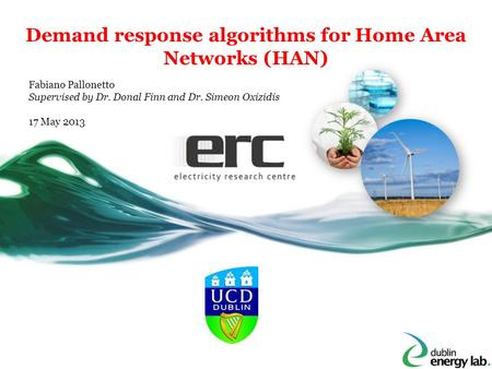 Demand response algorithms for Home Area Networks (HAN) Fabiano Pallonetto Supervised by Dr. Donal Finn and Dr. Simeon Oxizidis 17 May 2013.