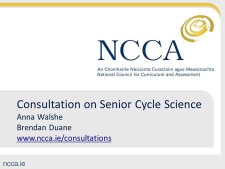 Consultation on Senior Cycle Science Anna Walshe Brendan Duane www.ncca.ie/consultations www.ncca.ie/consultations.