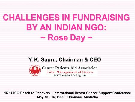CHALLENGES IN FUNDRAISING BY AN INDIAN NGO: ~ Rose Day ~ 15 th UICC Reach to Recovery - International Breast Cancer Support Conference May 13 - 15, 2009.
