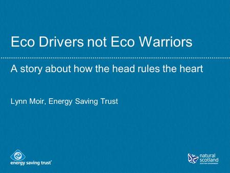 Eco Drivers not Eco Warriors A story about how the head rules the heart Lynn Moir, Energy Saving Trust.
