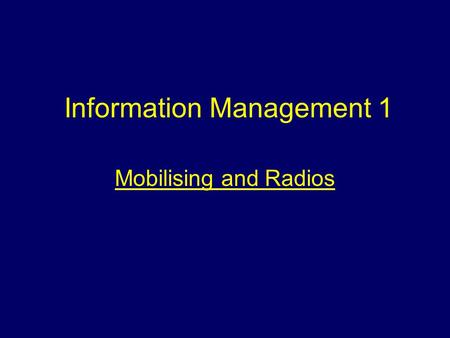 Information Management 1 Mobilising and Radios. Aim To provide students with information about mobilising and radio communications.