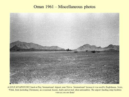Oman 1961 – Miscellaneous photos A GULF AVIATION DC3 lands at Firq 'International' Airport, near Nizwa. 'International' because it was used by Englishmen,