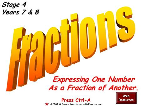 Expressing One Number As a Fraction of Another. Press Ctrl-A ©2009 G Dear – Not to be sold/Free to use Web Resources Stage 4 Years 7 & 8.