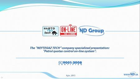 "Кyiv, 2013 The ""NEFTEGAZ TECH"" company specialized presentation: ""Petrol quotas control on-line system""."