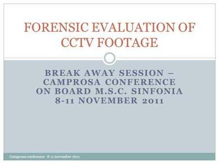 BREAK AWAY SESSION – CAMPROSA CONFERENCE ON BOARD M.S.C. SINFONIA 8-11 NOVEMBER 2011 FORENSIC EVALUATION OF CCTV FOOTAGE Camprosa conference 8-11 november.