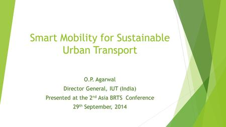 Smart Mobility for Sustainable Urban Transport O.P. Agarwal Director General, IUT (India) Presented at the 2 nd Asia BRTS Conference 29 th September, 2014.