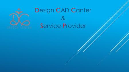 Design CAD Canter & Service Provider. Content:  Introduction  What is Design Centre ?  Why required Outsource?  Team  Portfolio  Thank you Design.