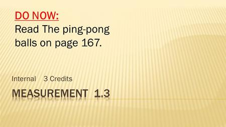 Internal 3 Credits DO NOW: Read The ping-pong balls on page 167.