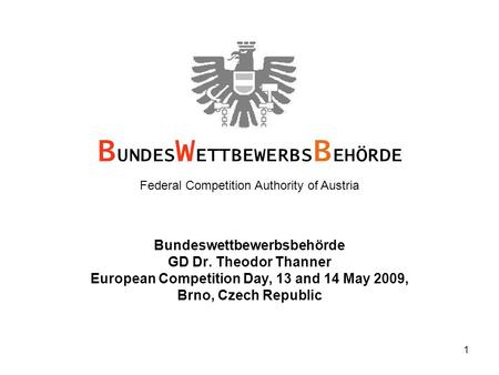 1 Bundeswettbewerbsbehörde GD Dr. Theodor Thanner European Competition Day, 13 and 14 May 2009, Brno, Czech Republic B UNDES W ETTBEWERBS B EHÖRDE Federal.