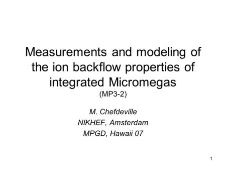 1 Measurements and modeling of the ion backflow properties of integrated Micromegas (MP3-2) M. Chefdeville NIKHEF, Amsterdam MPGD, Hawaii 07.