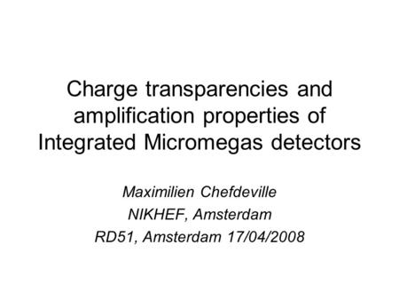Charge transparencies and amplification properties of Integrated Micromegas detectors Maximilien Chefdeville NIKHEF, Amsterdam RD51, Amsterdam 17/04/2008.