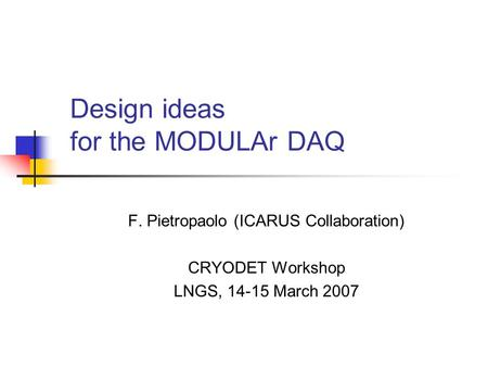 Design ideas for the MODULAr DAQ F. Pietropaolo (ICARUS Collaboration) CRYODET Workshop LNGS, 14-15 March 2007.