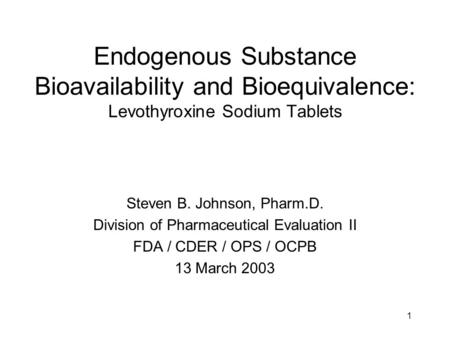 1 Endogenous Substance Bioavailability and Bioequivalence: Levothyroxine Sodium Tablets Steven B. Johnson, Pharm.D. Division of Pharmaceutical Evaluation.