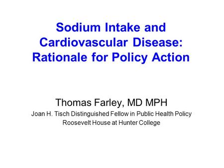 Sodium Intake and Cardiovascular Disease: Rationale for Policy Action Thomas Farley, MD MPH Joan H. Tisch Distinguished Fellow in Public Health Policy.