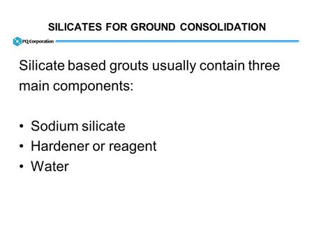 SILICATES FOR GROUND CONSOLIDATION Silicate based grouts usually contain three main components: Sodium silicate Hardener or reagent Water.
