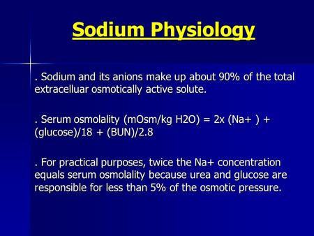 Sodium Physiology. Sodium and its anions make up about 90% of the total extracelluar osmotically active solute.. Serum osmolality (mOsm/kg H2O) = 2x (Na+