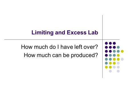 Limiting and Excess Lab How much do I have left over? How much can be produced?