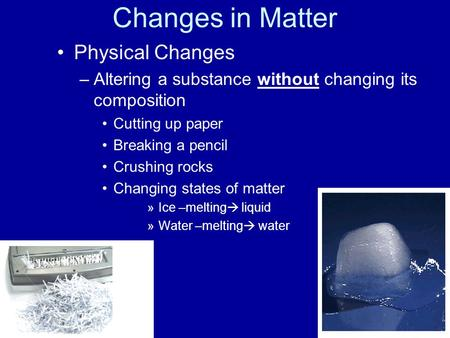 Changes in Matter Physical Changes –Altering a substance without changing its composition Cutting up paper Breaking a pencil Crushing rocks Changing states.