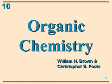 10-1 10 Organic Chemistry William H. Brown & Christopher S. Foote.