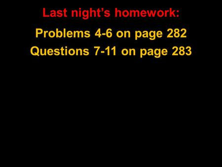 Last night's homework: Problems 4-6 on page 282 Questions 7-11 on page 283.