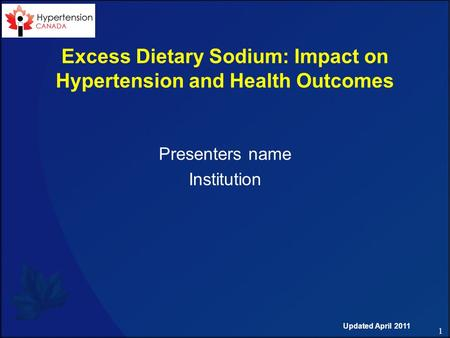 1 Excess Dietary Sodium: Impact on Hypertension and Health Outcomes Presenters name Institution Updated April 2011.