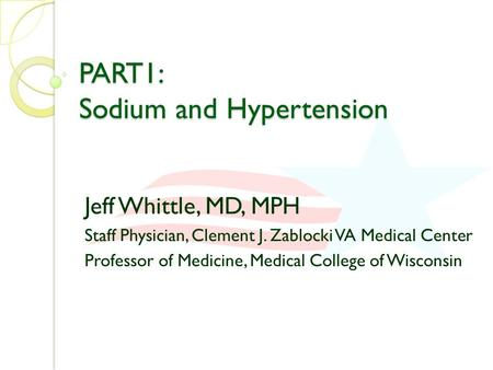 PART1: Sodium and Hypertension Jeff Whittle, MD, MPH Staff Physician, Clement J. Zablocki VA Medical Center Professor of Medicine, Medical College of Wisconsin.