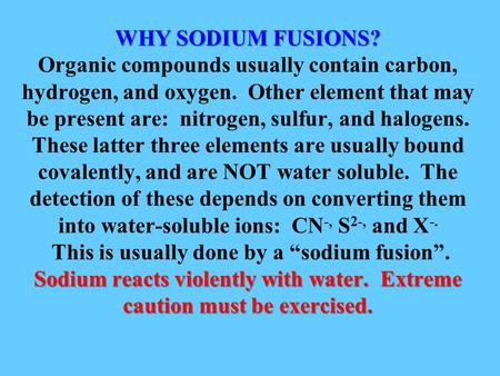 WHY SODIUM FUSIONS? Sodium reacts violently with water. Extreme caution must be exercised. WHY SODIUM FUSIONS? Organic compounds usually contain carbon,