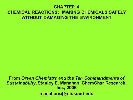 CHAPTER 4 CHEMICAL REACTIONS: MAKING CHEMICALS SAFELY WITHOUT DAMAGING THE ENVIRONMENT From Green Chemistry and the Ten Commandments of Sustainability,