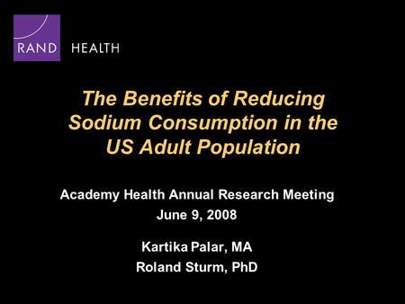 The Benefits of Reducing Sodium Consumption in the US Adult Population Academy Health Annual Research Meeting June 9, 2008 Kartika Palar, MA Roland Sturm,